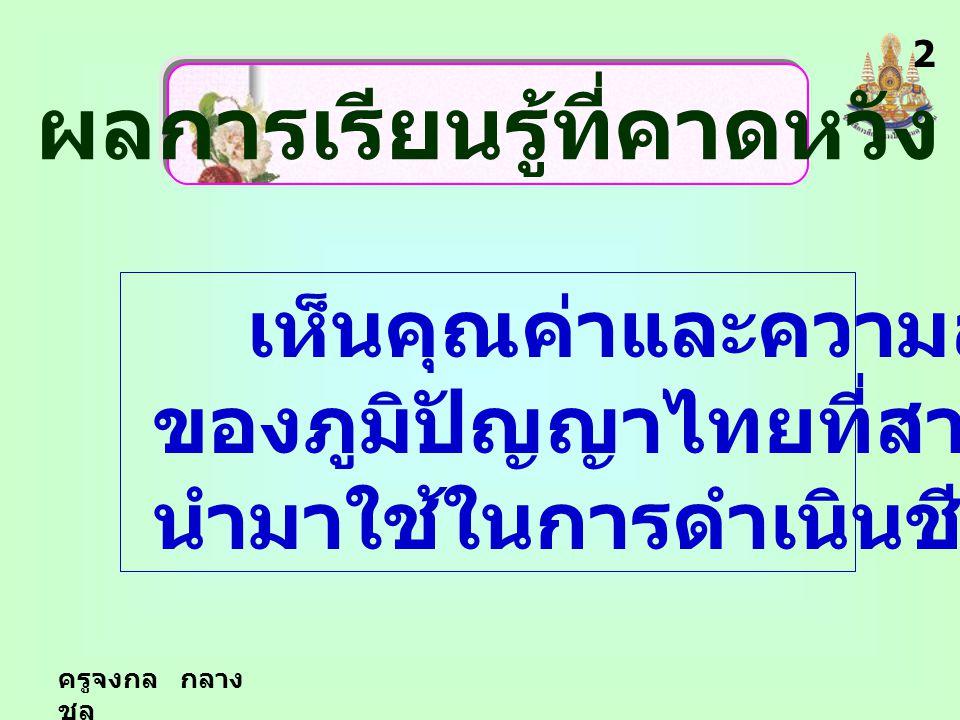 ผลการเรียนรู้ที่คาดหวัง เห็นคุณค่าและความสำคัญ ของภูมิปัญญาไทยที่สามารถ นำมาใช้ในการดำเนินชีวิตได้ 2