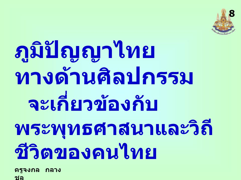 ครูจงกล กลาง ชล ภูมิปัญญาไทย ทางด้านศิลปกรรม จะเกี่ยวข้องกับ พระพุทธศาสนาและวิถี ชีวิตของคนไทย 8
