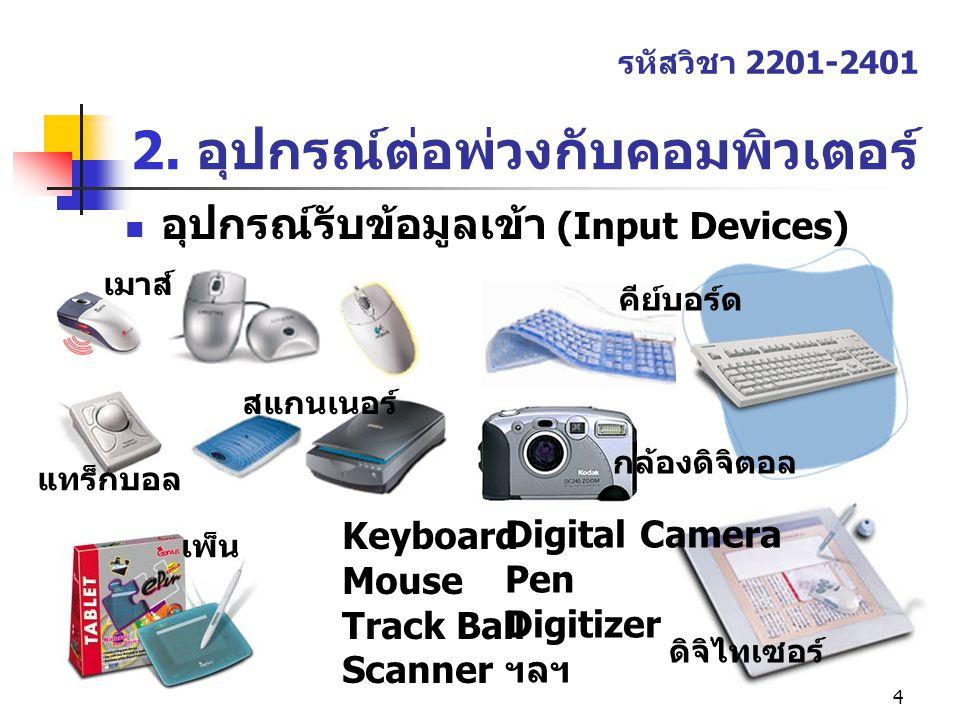 4 2. อุปกรณ์ต่อพ่วงกับคอมพิวเตอร์ รหัสวิชา 2201-2401 อุปกรณ์รับข้อมูลเข้า (Input Devices) Keyboard Mouse Track Ball Scanner Digital Camera Pen Digitiz