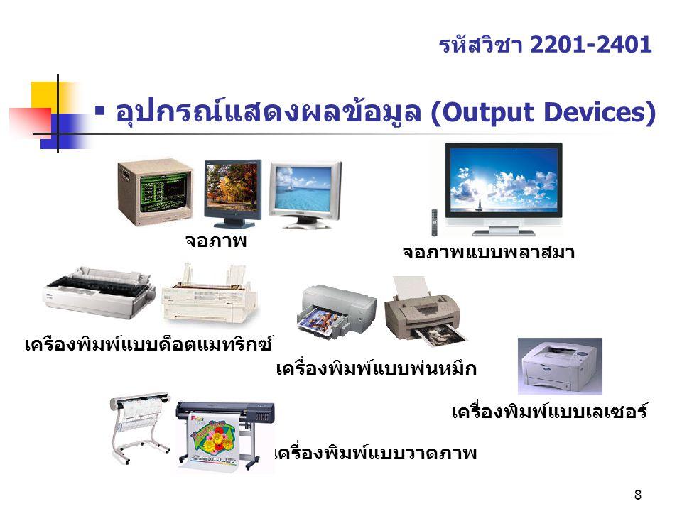 8  อุปกรณ์แสดงผลข้อมูล (Output Devices) รหัสวิชา 2201-2401 จอภาพ เครื่องพิมพ์แบบด็อตแมทริกซ์ เครื่องพิมพ์แบบวาดภาพ จอภาพแบบพลาสมา เครื่องพิมพ์แบบเลเซ