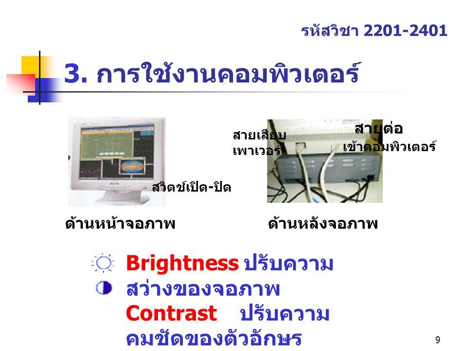 9 3. การใช้งานคอมพิวเตอร์ รหัสวิชา 2201-2401 2. เมนเฟรมคอมพิวเตอร์ Brightness ปรับความ สว่างของจอภาพ Contrast ปรับความ คมชัดของตัวอักษร สายต่อ เข้าคอม