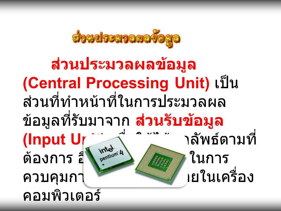 ส่วนประมวลผลข้อมูล (Central Processing Unit) เป็น ส่วนที่ทำหน้าที่ในการประมวลผล ข้อมูลที่รับมาจาก ส่วนรับข้อมูล (Input Unit) เพื่อให้ได้ผลลัพธ์ ตามที่