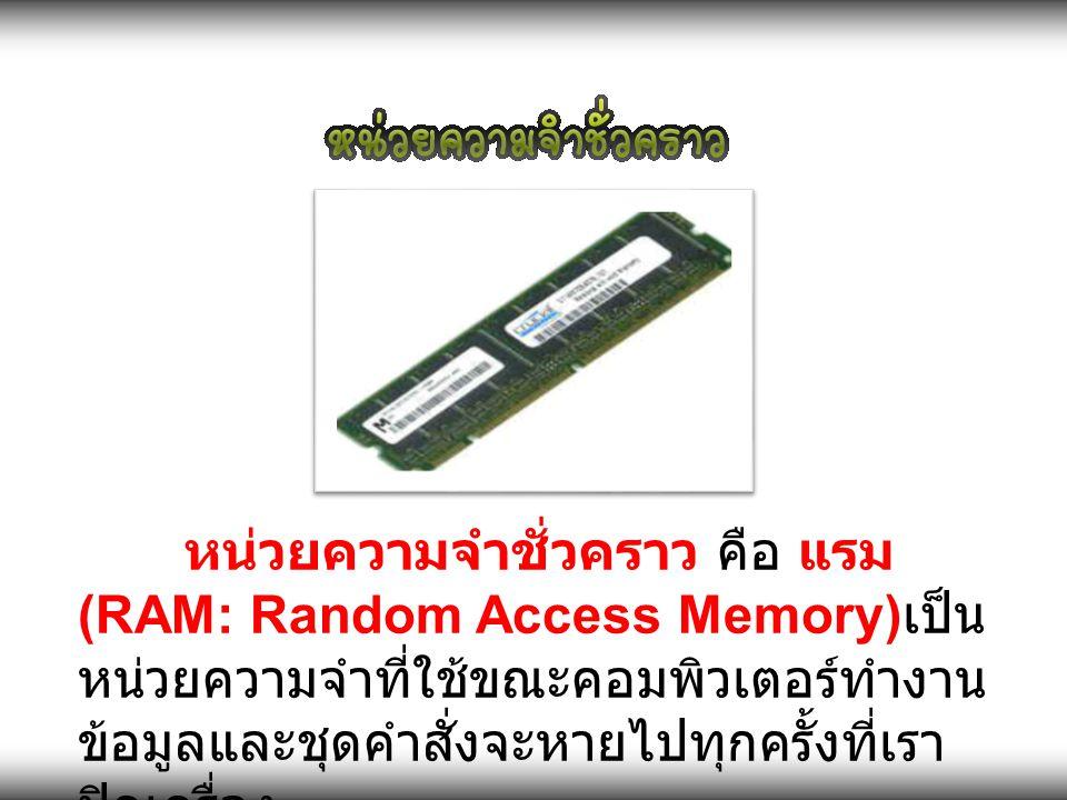 หน่วยความจำชั่วคราว คือ แรม (RAM: Random Access Memory) เป็น หน่วยความจำที่ใช้ขณะคอมพิวเตอร์ทำงาน ข้อมูลและชุดคำสั่งจะหายไปทุกครั้งที่เรา ปิดเครื่อง