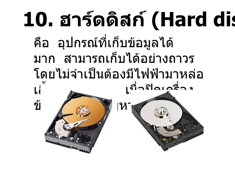 10. ฮาร์ดดิสก์ (Hard disk) คือ อุปกรณ์ที่เก็บข้อมูลได้ มาก สามารถเก็บได้อย่างถาวร โดยไม่จำเป็นต้องมีไฟฟ้ามาหล่อ เลี้ยงตลอดเวลา เมื่อปิดเครื่อง ข้อมูลก
