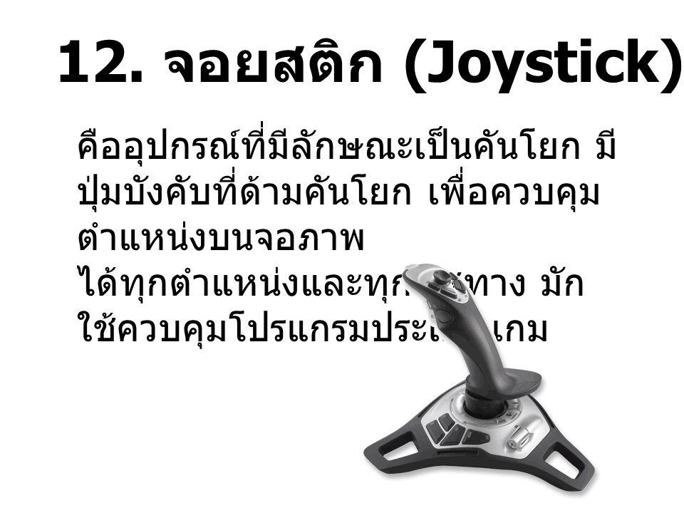12. จอยสติก (Joystick) คืออุปกรณ์ที่มีลักษณะเป็นคันโยก มี ปุ่มบังคับที่ด้ามคันโยก เพื่อควบคุม ตำแหน่งบนจอภาพ ได้ทุกตำแหน่งและทุกทิศทาง มัก ใช้ควบคุมโป