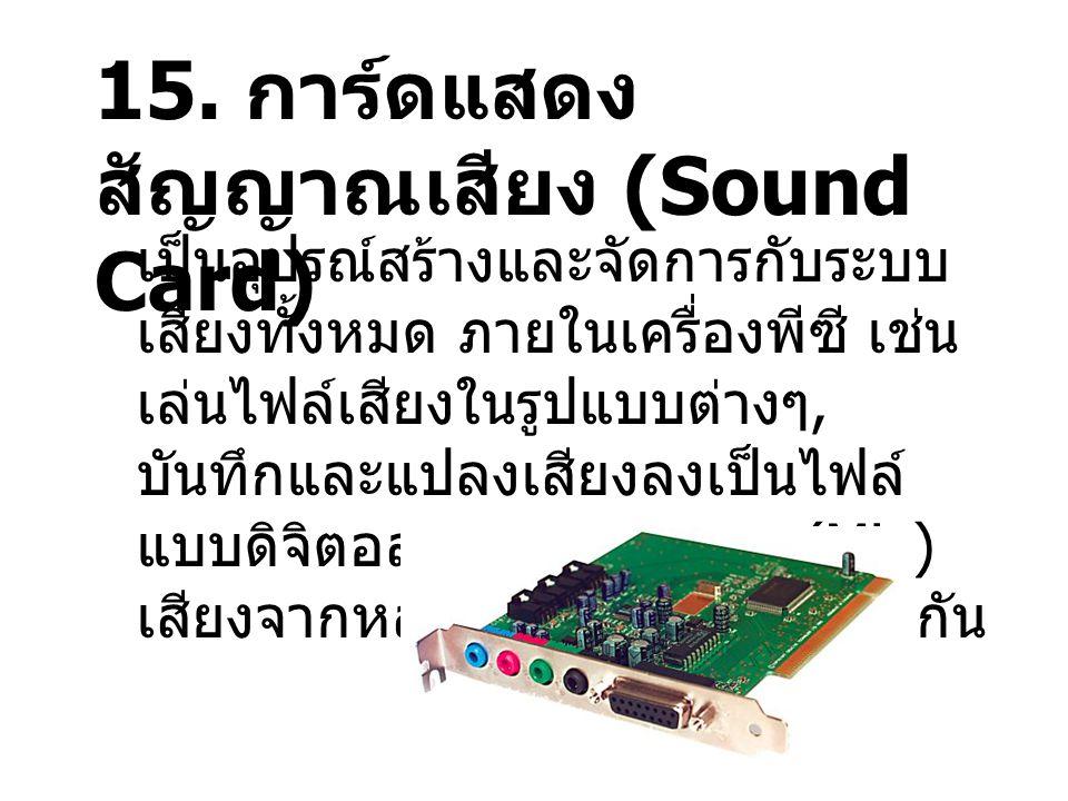 15. การ์ดแสดง สัญญาณเสียง (Sound Card) เป็นอุปรณ์สร้างและจัดการกับระบบ เสียงทั้งหมด ภายในเครื่องพีซี เช่น เล่นไฟล์เสียงในรูปแบบต่างๆ, บันทึกและแปลงเสี
