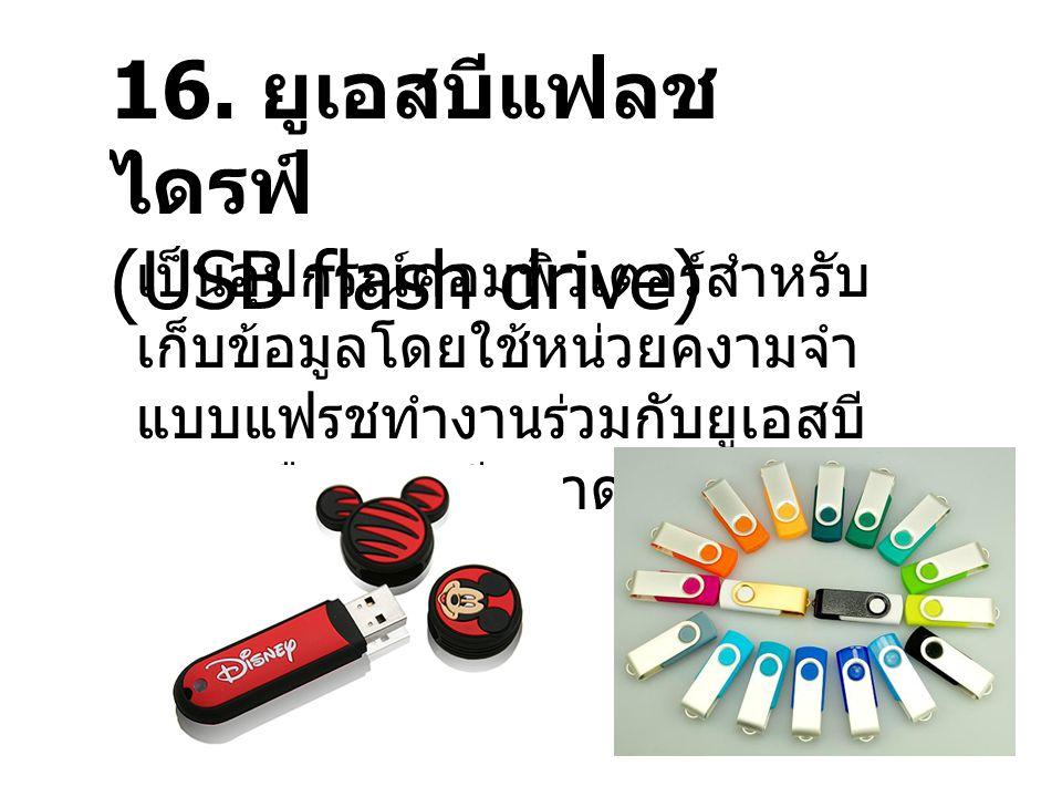 16. ยูเอสบีแฟลช ไดรฟ์ (USB flash drive) เป็นอุปกรณ์คอมพิวเตอร์สำหรับ เก็บข้อมูลโดยใช้หน่วยคงามจำ แบบแฟรชทำงานร่วมกับยูเอสบี 1.1 หรือ 2.0 มีขนาดเล็ก น้