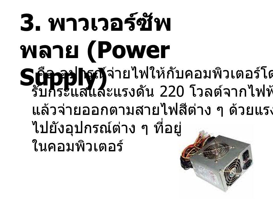 คือ อุปกรณ์จ่ายไฟให้กับคอมพิวเตอร์โดย รับกระแสและแรงดัน 220 โวลต์จากไฟฟ้าในอาคาร แล้วจ่ายออกตามสายไฟสีต่าง ๆ ด้วยแรงดันที่ต่างกัน ไปยังอุปกรณ์ต่าง ๆ ท