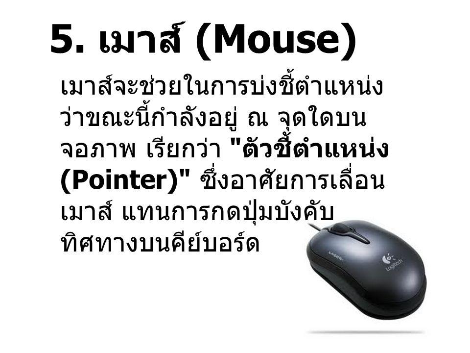 5. เมาส์ (Mouse) เมาส์จะช่วยในการบ่งชี้ตำแหน่ง ว่าขณะนี้กำลังอยู่ ณ จุดใดบน จอภาพ เรียกว่า