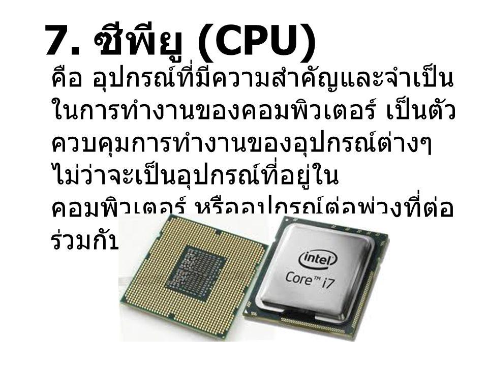 7. ซีพียู (CPU) คือ อุปกรณ์ที่มีความสำคัญและจำเป็น ในการทำงานของคอมพิวเตอร์ เป็นตัว ควบคุมการทำงานของอุปกรณ์ต่างๆ ไม่ว่าจะเป็นอุปกรณ์ที่อยู่ใน คอมพิวเ