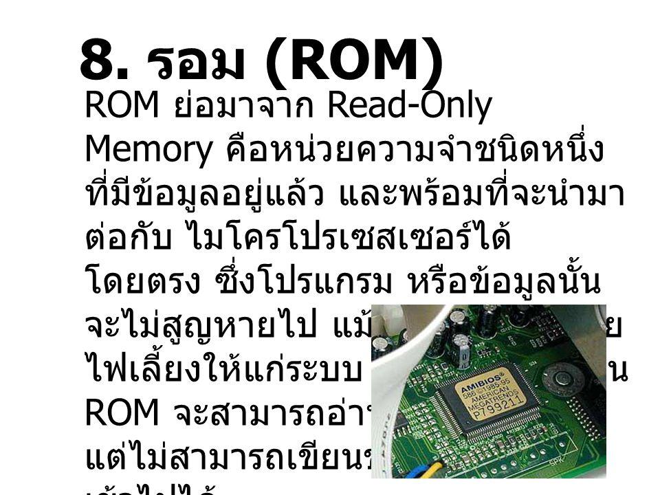 8. รอม (ROM) ROM ย่อมาจาก Read-Only Memory คือหน่วยความจำชนิดหนึ่ง ที่มีข้อมูลอยู่แล้ว และพร้อมที่จะนำมา ต่อกับ ไมโครโปรเซสเซอร์ได้ โดยตรง ซึ่งโปรแกรม