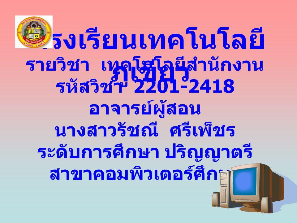 รายวิชา เทคโนโลยีสำนักงาน รหัสวิชา 2201-2418 อาจารย์ผู้สอน นางสาวรัชณี ศรีเพ็ชร ระดับการศึกษา ปริญญาตรี สาขาคอมพิวเตอร์ศึกษา โรงเรียนเทคโนโลยี ภูเขียว