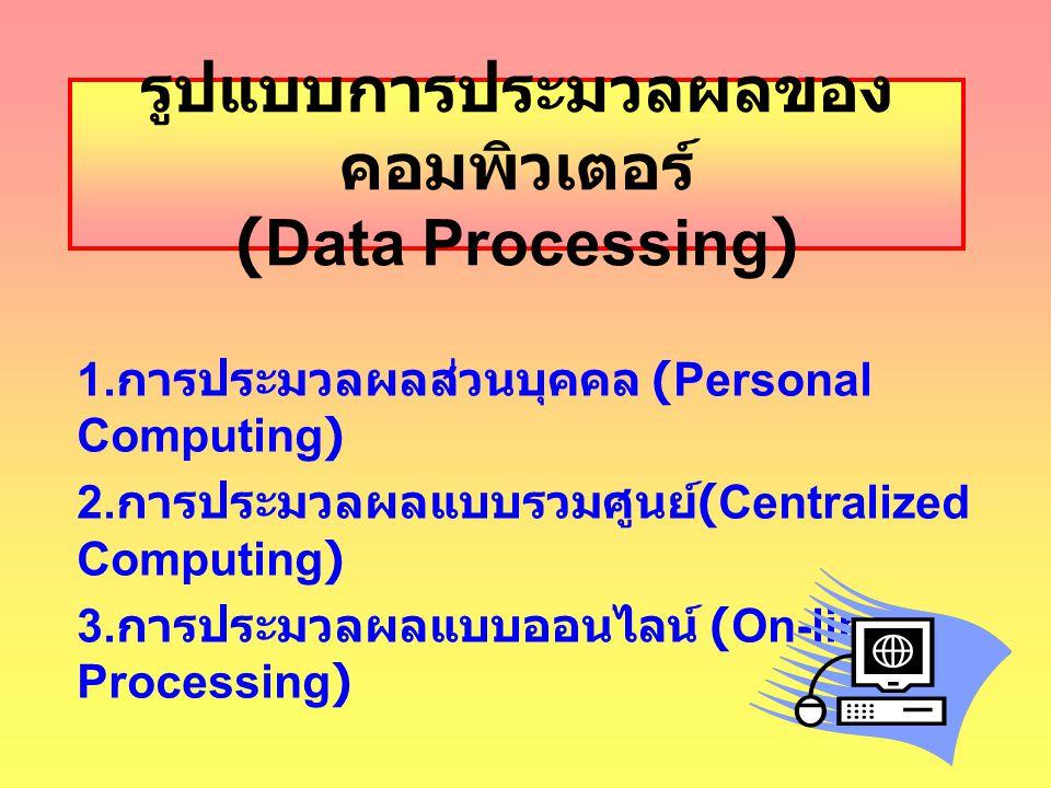 รูปแบบการประมวลผลของ คอมพิวเตอร์ (Data Processing) 1. การประมวลผลส่วนบุคคล (Personal Computing) 2. การประมวลผลแบบรวมศูนย์ (Centralized Computing) 3. ก