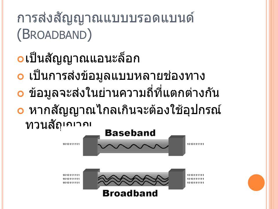 การส่งสัญญาณแบบบรอดแบนด์ (B ROADBAND ) เป็นสัญญาณแอนะล็อก เป็นการส่งข้อมูลแบบหลายช่องทาง ข้อมูลจะส่งในย่านความถี่ที่แตกต่างกัน หากสัญญาณไกลเกินจะต้องใ