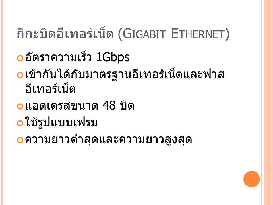 กิกะบิตอีเทอร์เน็ต (G IGABIT E THERNET ) อัตราความเร็ว 1Gbps เข้ากันได้กับมาตรฐานอีเทอร์เน็ตและฟาส อีเทอร์เน็ต แอดเดรสขนาด 48 บิต ใช้รูปแบบเฟรม ความยาวต่ำสุดและความยาวสูงสุด