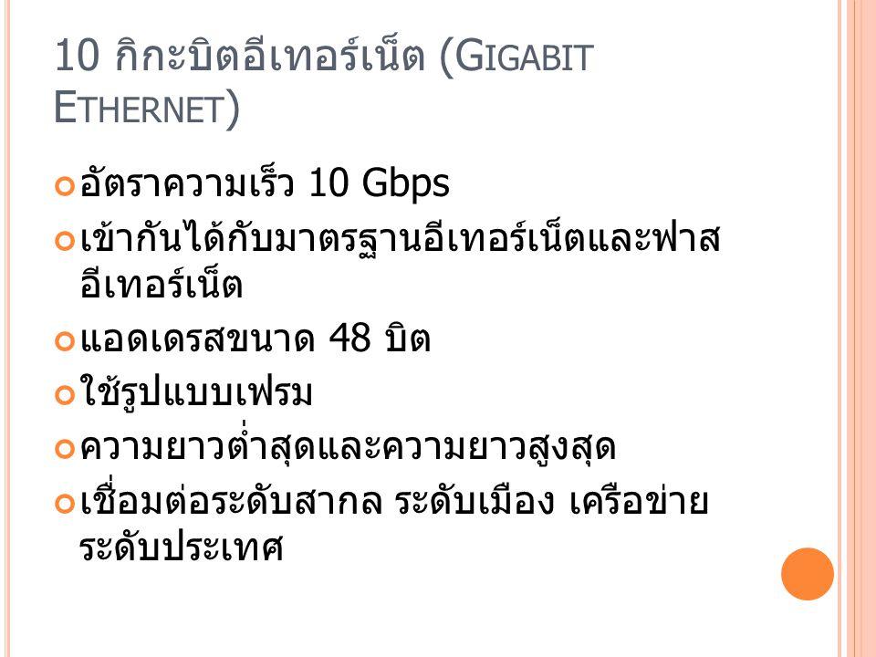 10 กิกะบิตอีเทอร์เน็ต (G IGABIT E THERNET ) อัตราความเร็ว 10 Gbps เข้ากันได้กับมาตรฐานอีเทอร์เน็ตและฟาส อีเทอร์เน็ต แอดเดรสขนาด 48 บิต ใช้รูปแบบเฟรม ความยาวต่ำสุดและความยาวสูงสุด เชื่อมต่อระดับสากล ระดับเมือง เครือข่าย ระดับประเทศ