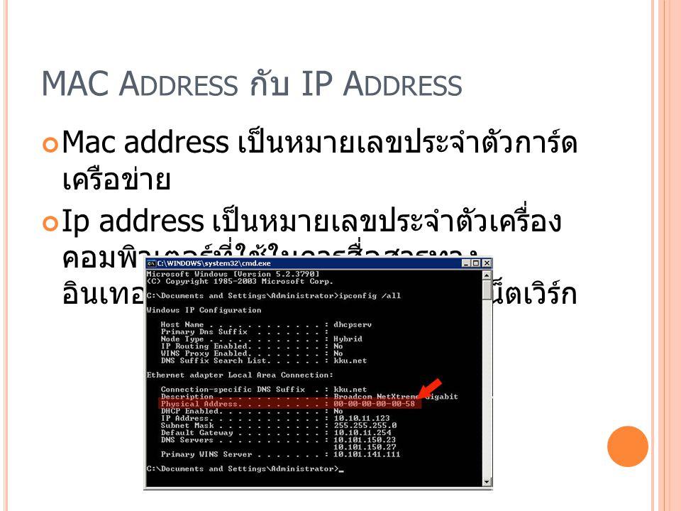 MAC A DDRESS กับ IP A DDRESS Mac address เป็นหมายเลขประจำตัวการ์ด เครือข่าย Ip address เป็นหมายเลขประจำตัวเครื่อง คอมพิวเตอร์ที่ใช้ในการสื่อสารทาง อินเทอร์เน็ต โดยที่จะทำงานในชั้นเน็ตเวิร์ก