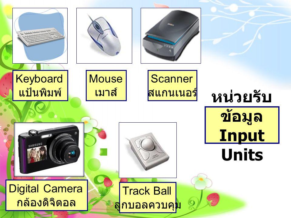หน่วยรับ ข้อมูล Input Units Keyboard แป้นพิมพ์ Mouse เมาส์ Scanner สแกนเนอร์ Track Ball ลูกบอลควบคุม Digital Camera กล้องดิจิตอล