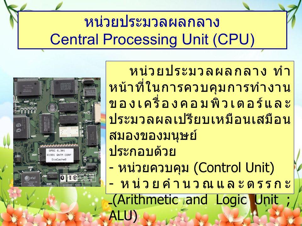 หน่วยประมวลผลกลาง Central Processing Unit (CPU) หน่วยประมวลผลกลาง ทำ หน้าที่ในการควบคุมการทำงาน ของเครื่องคอมพิวเตอร์และ ประมวลผลเปรียบเหมือนเสมือน สมองของมนุษย์ ประกอบด้วย - หน่วยควบคุม (Control Unit) - หน่วยคำนวณและตรรกะ (Arithmetic and Logic Unit ; ALU)