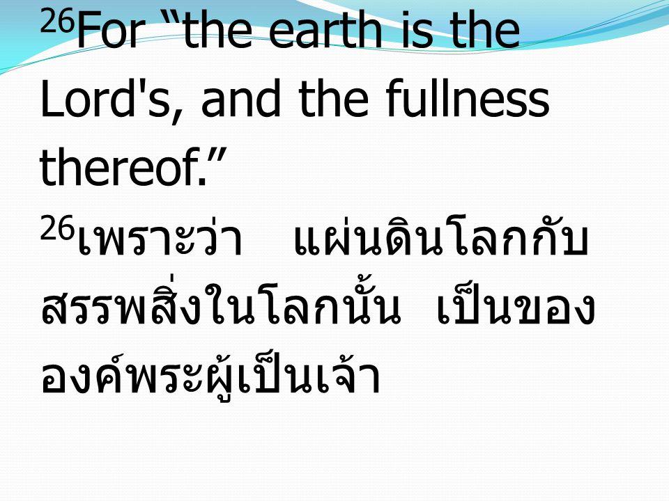 26 For the earth is the Lord s, and the fullness thereof. 26 เพราะว่า แผ่นดินโลกกับ สรรพสิ่งในโลกนั้น เป็นของ องค์พระผู้เป็นเจ้า