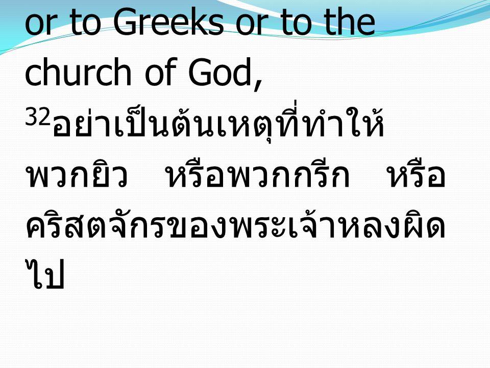 32 Give no offense to Jews or to Greeks or to the church of God, 32 อย่าเป็นต้นเหตุที่ทำให้ พวกยิว หรือพวกกรีก หรือ คริสตจักรของพระเจ้าหลงผิด ไป