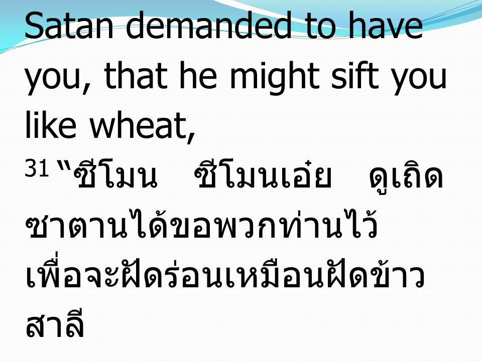 Luke ลูกา 22:31-34 31 Simon, Simon, behold, Satan demanded to have you, that he might sift you like wheat, 31 ซีโมน ซีโมนเอ๋ย ดูเถิด ซาตานได้ขอพวกท่านไว้ เพื่อจะฝัดร่อนเหมือนฝัดข้าว สาลี