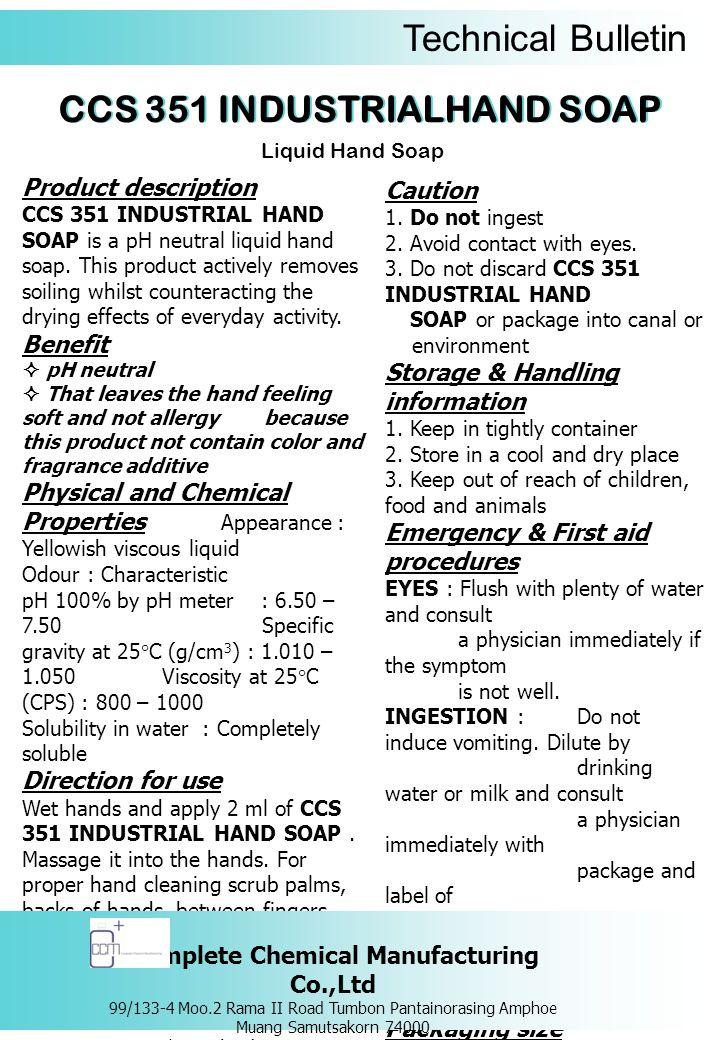 Technical Bulletin ผลิตภัณฑ์สบู่เหลวล้างมือ รายละเอียดของผลิตภัณฑ์ ซีซีเอส 351 อินดัสเทรียล แฮนด์ โซป ผลิตภัณฑ์สบู่เหลว ล้างมือที่มีค่า pH เป็นกลาง ใช้สำหรับทำความ สะอาดมือพร้อมปรับสมดุลของน้ำหล่อเลี้ยงผิว หลังการใช้ไม่ให้แห้งกร้าน เหมาะกับ ทุกสภาพผิวแม้ผิวที่บอบบางและสามารถใช้ได้ บ่อยเท่าที่ต้องการ ข้อดี  ผลิตภัณฑ์มีค่า pH เป็นกลาง  ให้ความรู้สึกสะอาด เนียนนุ่ม  ไม่ก่อให้เกิดอาการแพ้ ด้วยสูตร ไร้สี ไร้ กลิ่น คุณสมบัติทางเคมีและทางกายภาพ ลักษณะทั่วไป : เป็นของเหลวมีความหนืด สี เหลืองอ่อน กลิ่น : เฉพาะตัว ความเป็นกรด – ด่าง : 6.50 – 7.50 ความถ่วงจำเพาะที่อุณหภูมิ 25 องศาเซลเซียส (g/cm 3 ) : 1.010 – 1.050 ความหนืดที่อุณหภูมิ 25 องศาเซลเซียส (CPS) : 800 – 1000 ความสามารถในการละลายน้ำ : สามารถละลายน้ำได้อย่างสมบูรณ์ วิธีการใช้ ชโลมมือด้วยน้ำพอเปียก แล้วหยด ซีซีเอส 351 อินดัสเทรียล แฮนด์ โซป 2 มิลลิลิตร ลูบไล้ให้ทั่วมือ ขัดถูเบาๆ ทั้งหน้ามือ หลังมือ ซอกนิ้ว และซอกเล็บ และภายหลังการ ทำความสะอาด ต้องล้างออกด้วยน้ำให้สะอาด คำเตือน / ข้อควรระวัง 1.