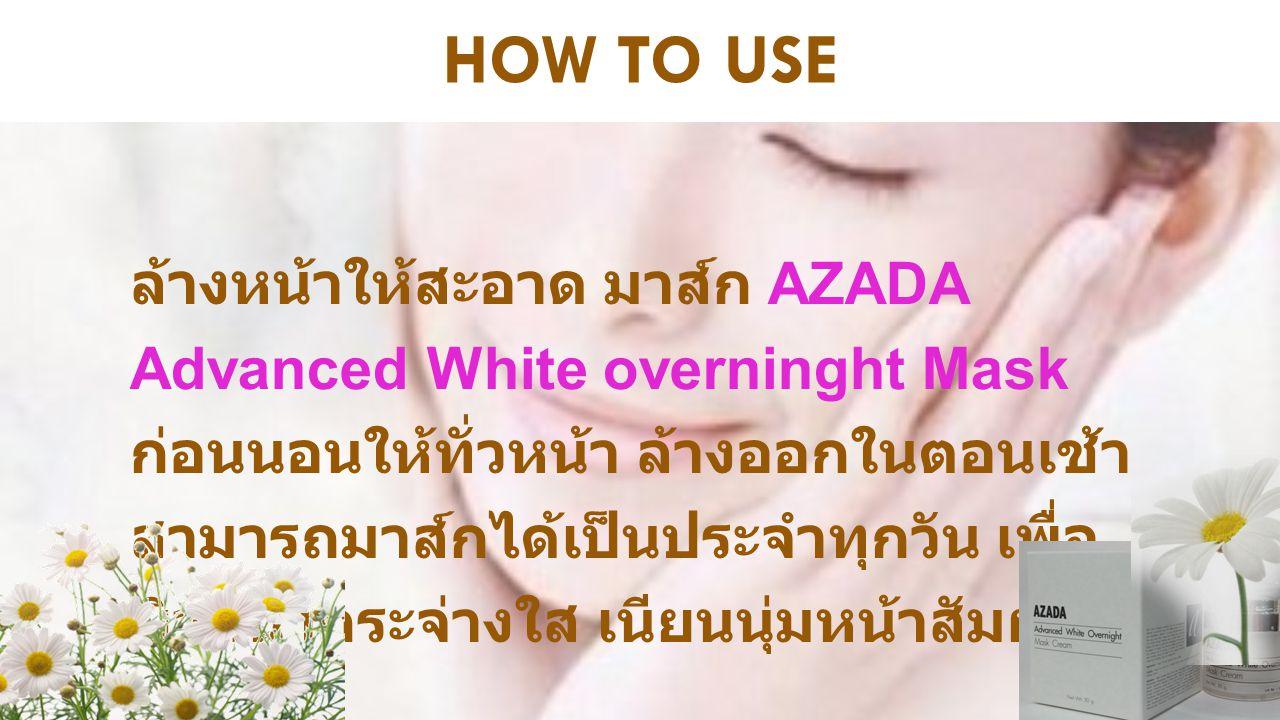 HOW TO USE ล้างหน้าให้สะอาด มาส์ก AZADA Advanced White overninght Mask ก่อนนอนให้ทั่วหน้า ล้างออกในตอนเช้า สามารถมาส์กได้เป็นประจำทุกวัน เพื่อ ผิวหน้า