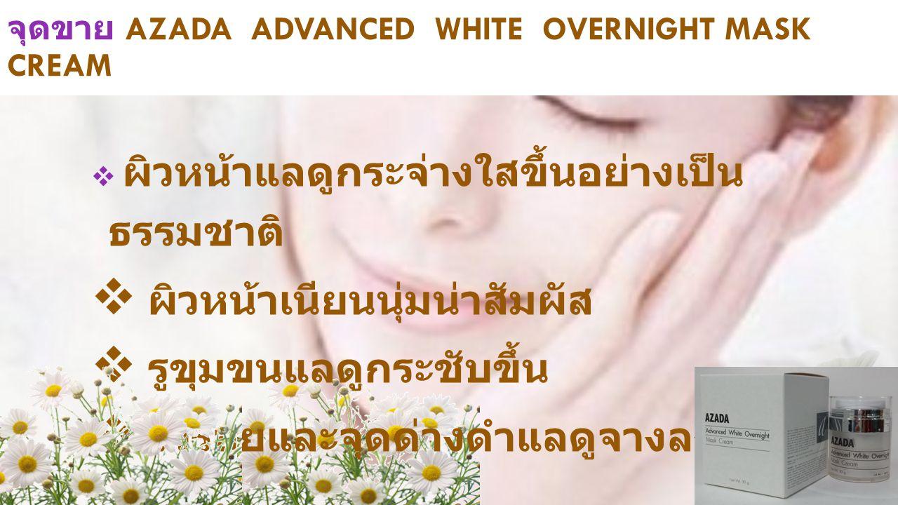 จุดขาย AZADA ADVANCED WHITE OVERNIGHT MASK CREAM  ผิวหน้าแลดูกระจ่างใสขึ้นอย่างเป็น ธรรมชาติ  ผิวหน้าเนียนนุ่มน่าสัมผัส  รูขุมขนแลดูกระชับขึ้น  ริ