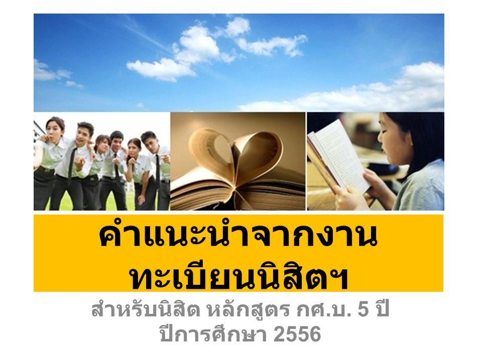 คำแนะนำจากงาน ทะเบียนนิสิตฯ สำหรับนิสิต หลักสูตร กศ. บ. 5 ปี ปีการศึกษา 2556