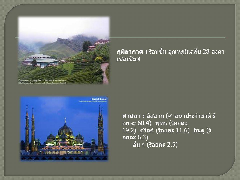 ประชากร : 26.24 ลานคน (ป 2549) ประกอบดวย ชาวมาเลยกวา 40% ที่เหลืออีกกวา 33% เปนชาวจีน อีก 10% เปนชาวอินเดีย อีก 10% เป นชนพื้นเมืองบนเกาะบอรเนียว อีก 5% เป นชาวไทย และอื่นๆอีก 2% ระบอบการปกครอง : ประชาธิปไตยใน ระบบรัฐสภา (Parliamentary Democracy) * ประมุข คือ สมเด็จพระราชาธิบดีสุลต าน ไมซาน ไซนัล อะบีดิน (พระนามเต็ม: อัล วาติกูรบิลลาห ตวนกู มิซาน ไซนัล อา บิดีน อิบนี อัลมารฮุม สุลตาน มาหมัด อัล มัคตาฟ บิลลาห ชาห จากรัฐตรังกานู ทรง เปนสมเด็จพระราชาธิบดีองคที่ 13 ของ มาเลเซีย (ตั้งแตวันที่ 13 ธันวาคม 2549) * นายกรัฐมนตรี คือ นาจิบ ราซัค สกุลเงิน : ริงกิตมาเลเซีย (Malaysian Ringgit : MYR) อัตราแลกเปลี่ยนประมาณ (ซื้อ) 9.25 บาท/ 1 ริงกิต (ขาย) 10 บาท/1 ริงกิต (มกราคม 2552)