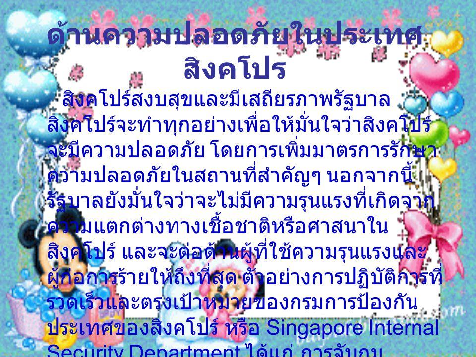 ด้านความปลอดภัยในประเทศ สิงคโปร สิงคโปร์สงบสุขและมีเสถียรภาพรัฐบาล สิงคโปร์จะทำทุกอย่างเพื่อให้มั่นใจว่าสิงคโปร์ จะมีความปลอดภัย โดยการเพิ่มมาตรการรักษา ความปลอดภัยในสถานที่สำคัญๆ นอกจากนี้ รัฐบาลยังมั่นใจว่าจะไม่มีความรุนแรงที่เกิดจาก ความแตกต่างทางเชื้อชาติหรือศาสนาใน สิงคโปร์ และจะต่อต้านผู้ที่ใช้ความรุนแรงและ ผู้ก่อการร้ายให้ถึงที่สุด ตัวอย่างการปฏิบัติการที่ รวดเร็วและตรงเป้าหมายของกรมการป้องกัน ประเทศของสิงคโปร์ หรือ Singapore Internal Security Department ได้แก่ การจับกุม ผู้ก่อการร้าย 15 คน ในเดือนมกราคม 2002