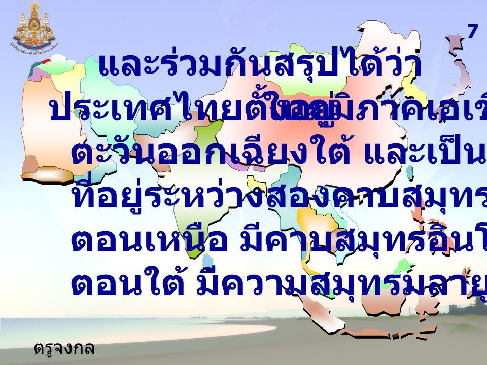 ตรูจงกล กลางชล และร่วมกันสรุปได้ว่า ประเทศไทยตั้งอยู่ 7 ในภูมิภาคเอเชีย ตะวันออกเฉียงใต้ และเป็นดินแดน ที่อยู่ระหว่างสองคาบสมุทรคือ ตอนเหนือ มีคาบสมุท