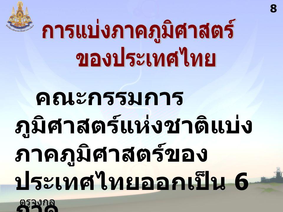 ตรูจงกล กลางชล 8 คณะกรรมการ ภูมิศาสตร์แห่งชาติแบ่ง ภาคภูมิศาสตร์ของ ประเทศไทยออกเป็น 6 ภาค