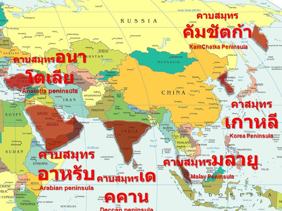 คาบสมุทร อนา โตเลีย Anatolia peninsula คาบสมุทร อาหรับ Arabian peninsula คาบสมุทร เด คคาน Deccan peninsula คาบสมุทร มลายู Malay Peninsula คาบสมุทร คัมชัตก้า KamChatka Peninsula คาสมุทร เกาหลี Korea Peninsula