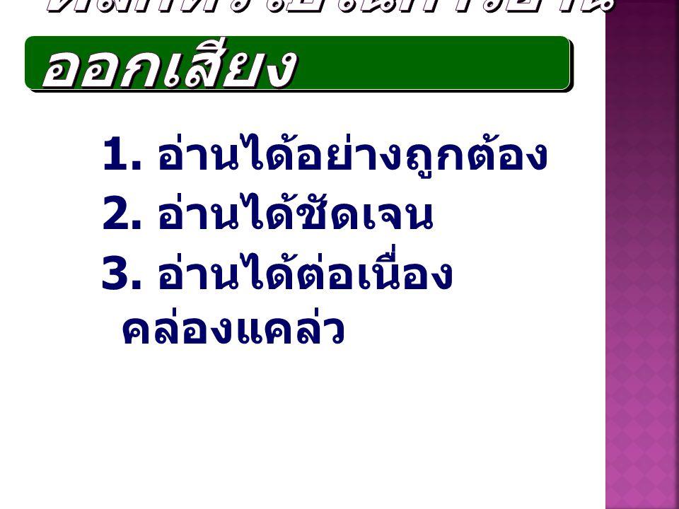 1. อ่านได้อย่างถูกต้อง 2. อ่านได้ชัดเจน 3. อ่านได้ต่อเนื่อง คล่องแคล่ว