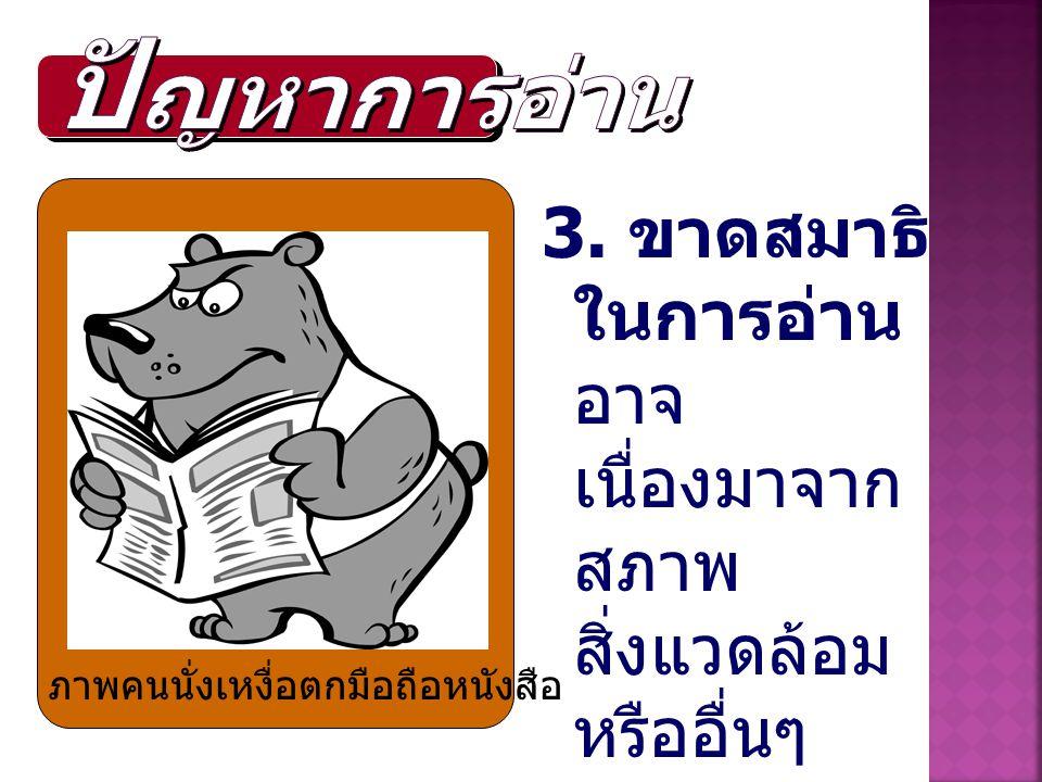 3. ขาดสมาธิ ในการอ่าน อาจ เนื่องมาจาก สภาพ สิ่งแวดล้อม หรืออื่นๆ ภาพคนนั่งเหงื่อตกมือถือหนังสือ