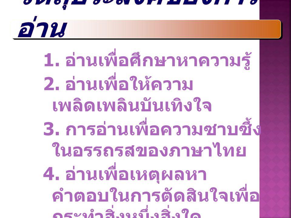 1. อ่านเพื่อศึกษาหาความรู้ 2. อ่านเพื่อให้ความ เพลิดเพลินบันเทิงใจ 3. การอ่านเพื่อความซาบซึ้ง ในอรรถรสของภาษาไทย 4. อ่านเพื่อเหตุผลหา คำตอบในการตัดสิน