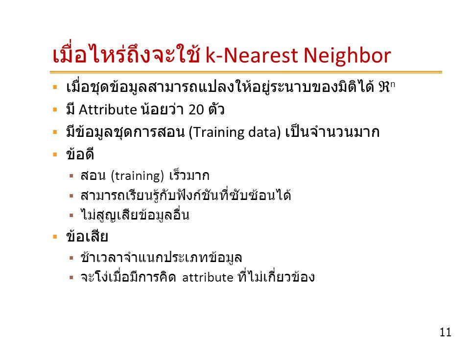 11 เมื่อไหร่ถึงจะใช้ k-Nearest Neighbor  เมื่อชุดข้อมูลสามารถแปลงให้อยู่ระนาบของมิติได้ ℜ n  มี Attribute น้อยว่า 20 ตัว  มีข้อมูลชุดการสอน (Traini