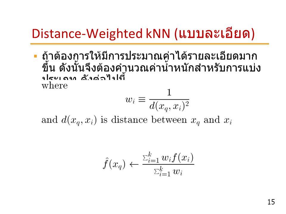 15 Distance-Weighted kNN ( แบบละเอียด )  ถ้าต้องการให้มีการประมาณค่าได้รายละเอียดมาก ขึ้น ดังนั้นจึงต้องคำนวณค่าน้ำหนักสำหรับการแบ่ง ประเภท ดังต่อไปน