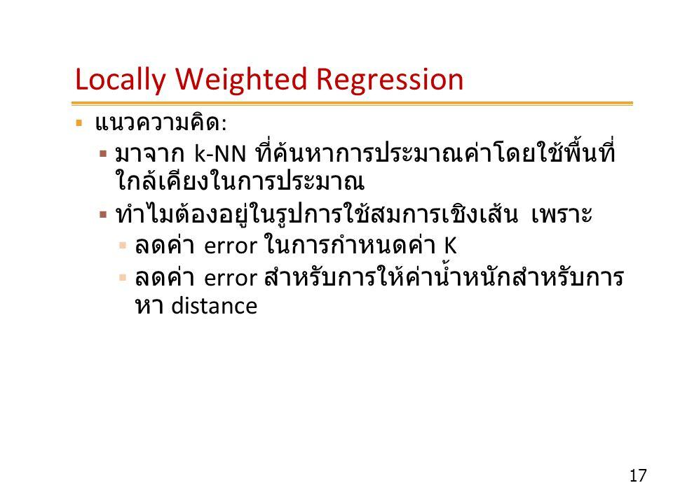 17 Locally Weighted Regression  แนวความคิด :  มาจาก k-NN ที่ค้นหาการประมาณค่าโดยใช้พื้นที่ ใกล้เคียงในการประมาณ  ทำไมต้องอยู่ในรูปการใช้สมการเชิงเส