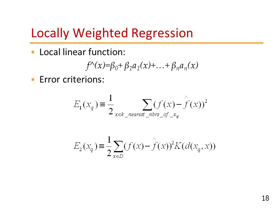 18 Locally Weighted Regression  Local linear function: f^(x)=β 0 + β 1 a 1 (x)+…+ β n a n (x)  Error criterions: