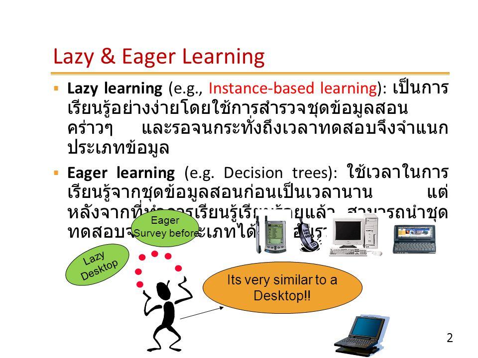 2 Lazy & Eager Learning  Lazy learning (e.g., Instance-based learning): เป็นการ เรียนรู้อย่างง่ายโดยใช้การสำรวจชุดข้อมูลสอน คร่าวๆ และรอจนกระทั่งถึงเ