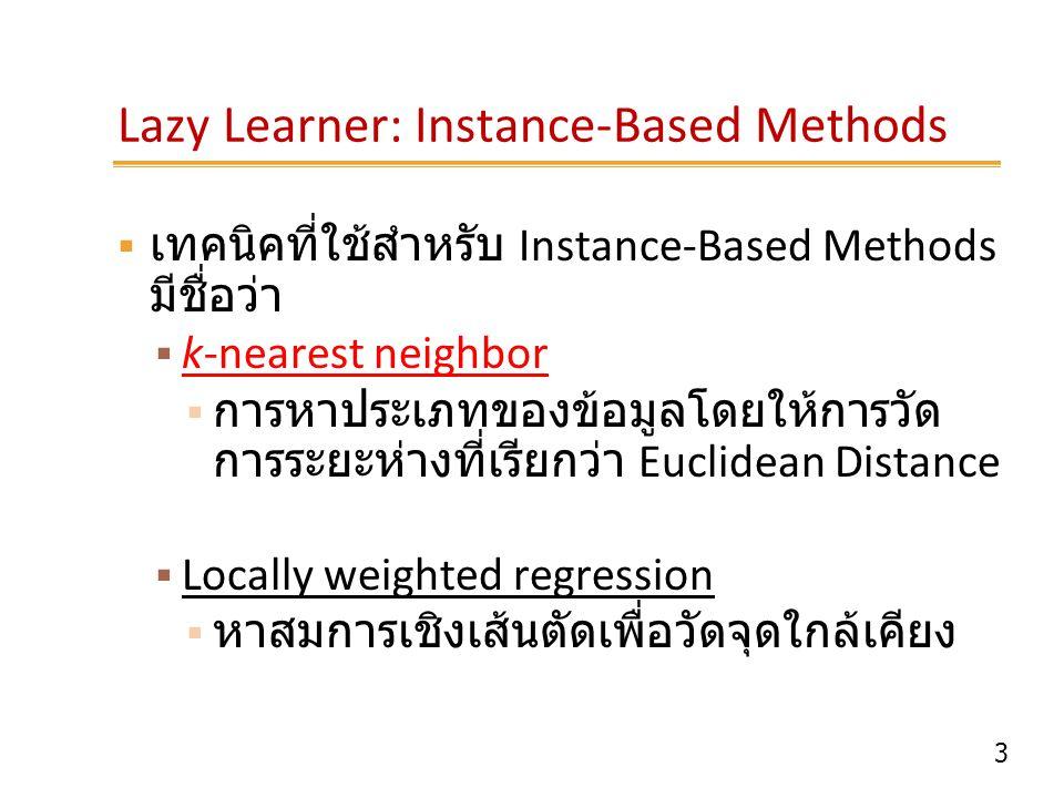 3 Lazy Learner: Instance-Based Methods  เทคนิคที่ใช้สำหรับ Instance-Based Methods มีชื่อว่า  k-nearest neighbor  การหาประเภทของข้อมูลโดยให้การวัด ก