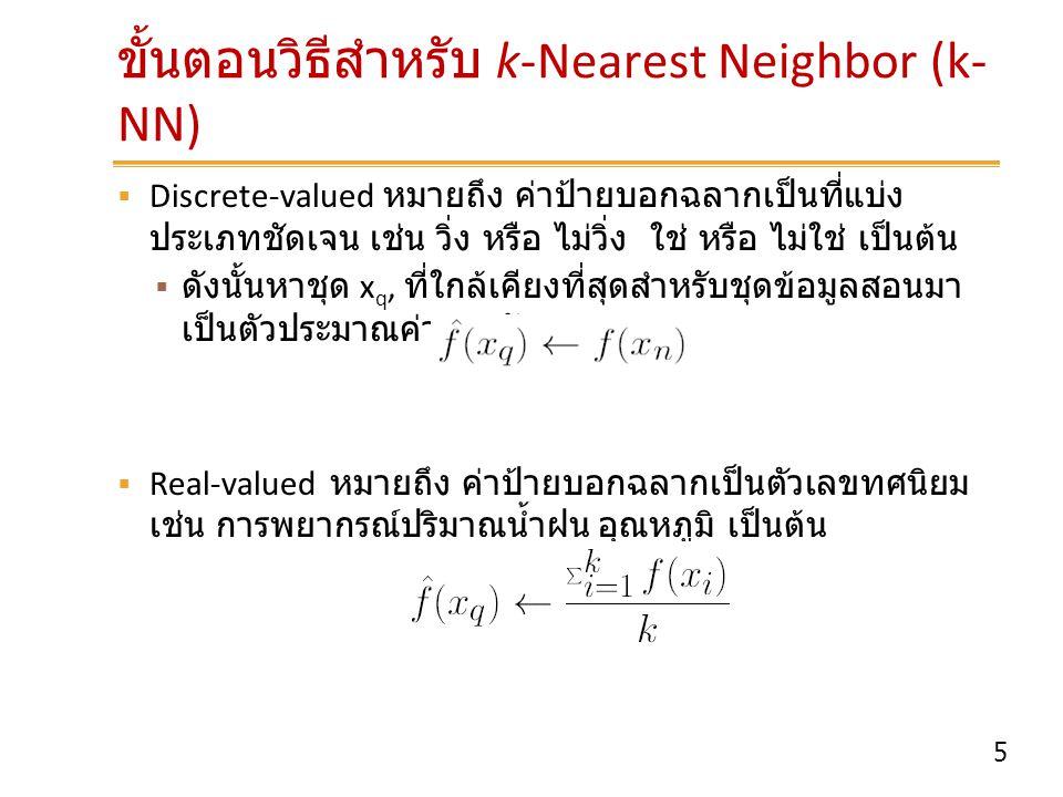 5 ขั้นตอนวิธีสำหรับ k-Nearest Neighbor (k- NN)  Discrete-valued หมายถึง ค่าป้ายบอกฉลากเป็นที่แบ่ง ประเภทชัดเจน เช่น วิ่ง หรือ ไม่วิ่ง ใช่ หรือ ไม่ใช่