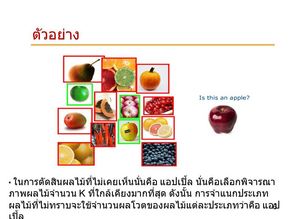 7 ตัวอย่าง ถ้า k=5, นั่นหมายถึงเลือกภาพผลไม้ 5 ภาพที่ใกล้เคียงมากที่สุด เพื่อ บ่งบอกประเภทของต้นไม้ที่ต้องการแบ่งกลุ่ม ดังนั้นจากภาพจะเห็นได้ว่า ผลไม้ทั้ง 5 ภาพส่วนใหญ่เป็นภาพของ แอป เปิ้ล ดังนั้นจึงตอบผลไม้นี้ว่า เป็นแอบเปิ้ล