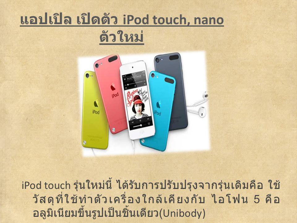 แอปเปิล เปิดตัว iPod touch, nano ตัวใหม่ iPod touch รุ่นใหม่นี้ ได้รับการปรับปรุงจากรุ่นเดิมคือ ใช้ วัสดุที่ใช้ทำตัวเครื่องใกล้เคียงกับ ไอโฟน 5 คือ อลูมิเนียมขึ้นรูปเป็นชิ้นเดียว (Unibody)