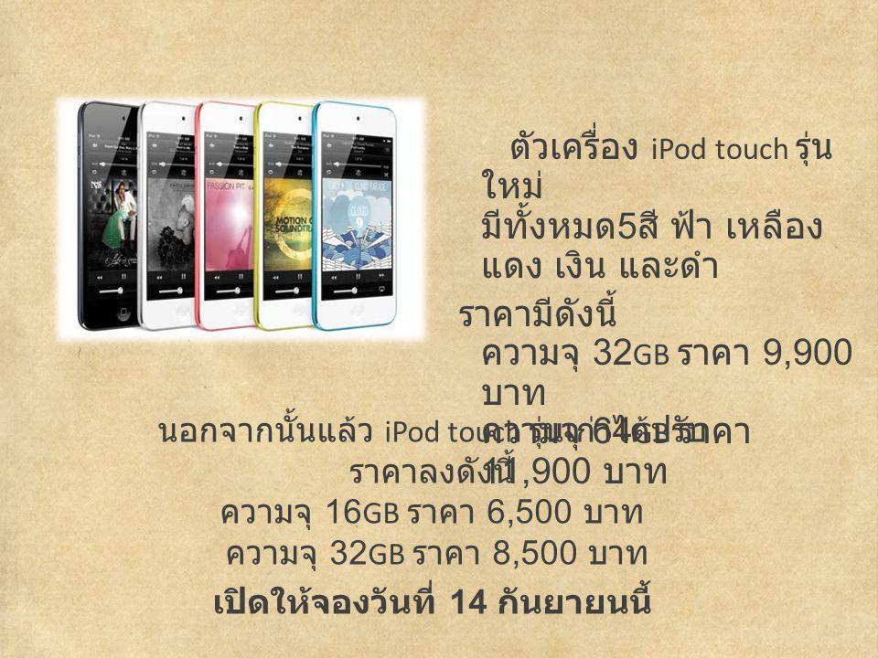 ตัวเครื่อง iPod touch รุ่น ใหม่ มีทั้งหมด 5 สี ฟ้า เหลือง แดง เงิน และดำ ราคามีดังนี้ ความจุ 32 GB ราคา 9,900 บาท ความจุ 64 GB ราคา 11,900 บาท นอกจากนั้นแล้ว iPod touch รุ่นเก่าได้ปรับ ราคาลงดังนี้ ความจุ 16 GB ราคา 6,500 บาท ความจุ 32 GB ราคา 8,500 บาท เปิดให้จองวันที่ 14 กันยายนนี้