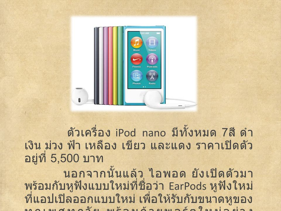 ตัวเครื่อง iPod nano มีทั้งหมด 7 สี ดำ เงิน ม่วง ฟ้า เหลือง เขียว และแดง ราคาเปิดตัว อยู่ที่ 5,500 บาท นอกจากนั้นแล้ว ไอพอด ยังเปิดตัวมา พร้อมกับหูฟังแบบใหม่ที่ชื่อว่า EarPods หูฟังใหม่ ที่แอปเปิลออกแบบใหม่ เพื่อให้รับกับขนาดหูของ ทุกเพศทุกวัย พร้อมด้วยพอร์ตใหม่อย่าง Lightning