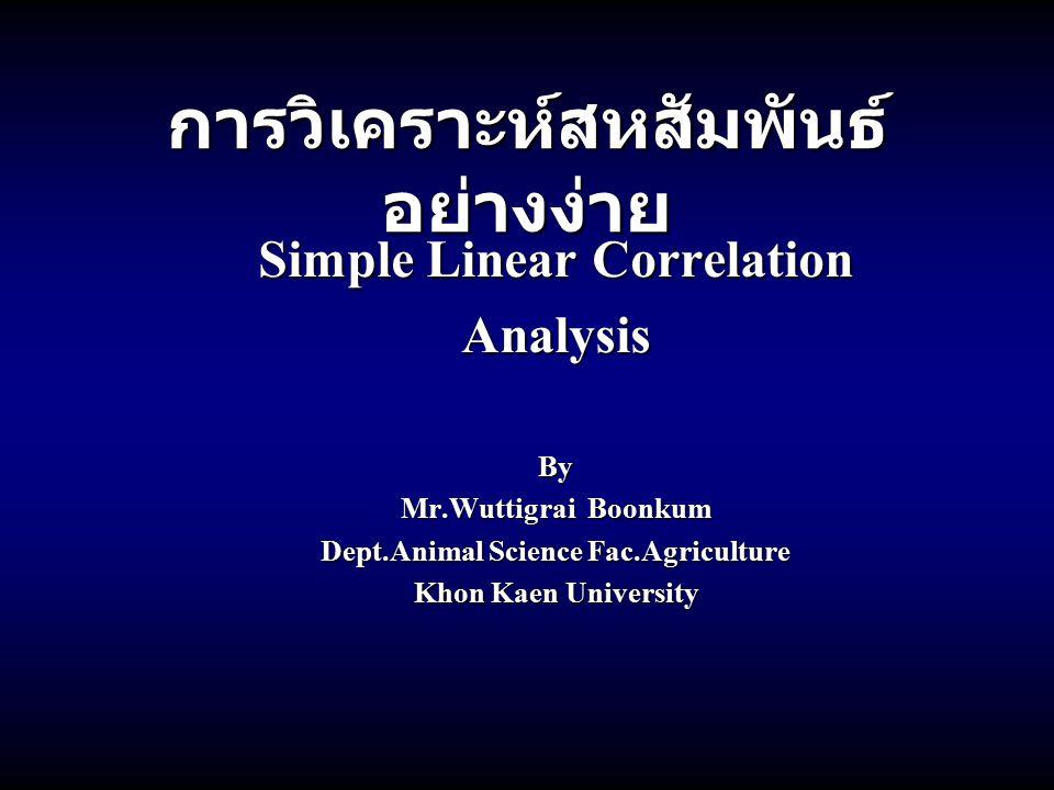 การวิเคราะห์สหสัมพันธ์ อย่างง่าย Simple Linear Correlation AnalysisBy Mr.Wuttigrai Boonkum Dept.Animal Science Fac.Agriculture Khon Kaen University